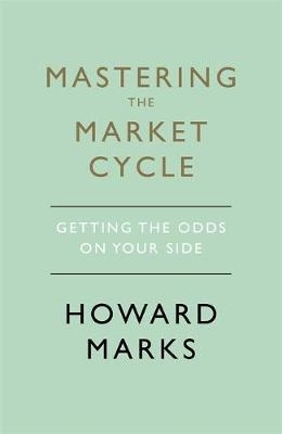 Mastering The Market Cycle : Getting the odds on your side by Howard Marks