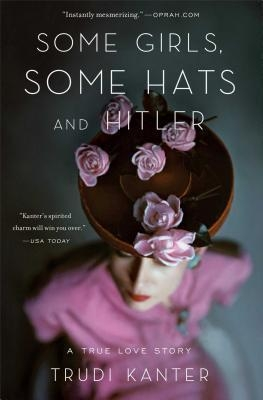 Some Girls, Some Hats and Hitler : A True Love Story by Trudi Kanter