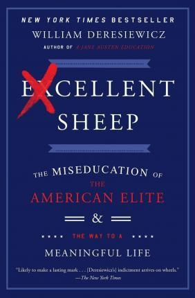 Excellent Sheep : The Miseducation of the American Elite and the Way to a Meaningful Life by  William Deresiewicz