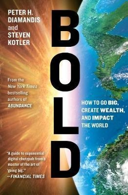 Bold : How to Go Big, Create Wealth and Impact the World by Peter H. Diamandis / Steven Kotler