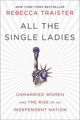 All the Single Ladies : Unmarried Women and the Rise of an Independent Nation by Rebecca Traister