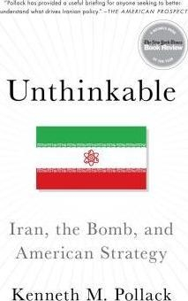 Unthinkable : Iran, the Bomb, and American Strategy by Kenneth Pollack