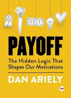 Payoff : The Hidden Logic That Shapes Our Motivations by Dan Ariely