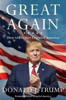 Great Again: How to Fix Our Crippled America by Donald J. Trump