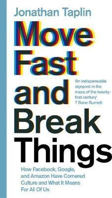 Move Fast and Break Things : How Facebook, Google, and Amazon Have Cornered Culture and What It Means For All Of Us by Jonathan Taplin