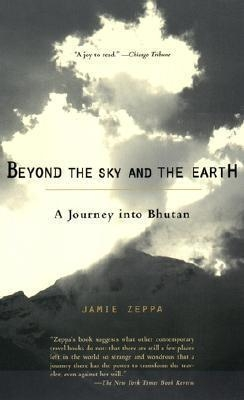 Beyond the Sky and the Earth: A Journey into Bhutan by Jamie Zeppa