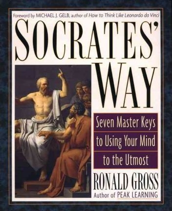 Socrates' Way : Seven Keys to Using Your Mind to the Utmost by Ronald Gross