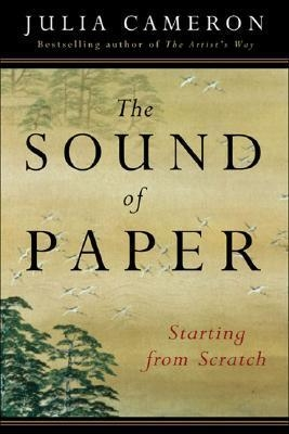 The Sound of Paper : Starting from Scratch by Julia Cameron