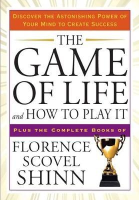 The Game of Life and How to Play it : Discover the Astonishing Power of Your Mind to Create Success Plus the Complete Books of Florence Scovel Shinn