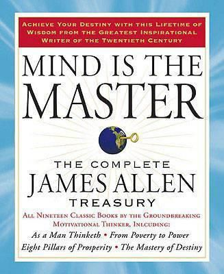 Mind is the Master : The Complete James Allen Treasury by  James Allen