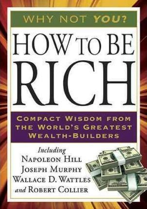 How to Be Rich : Compact Wisdom from the World's Greatest Wealth-Builders by Napoleon Hill