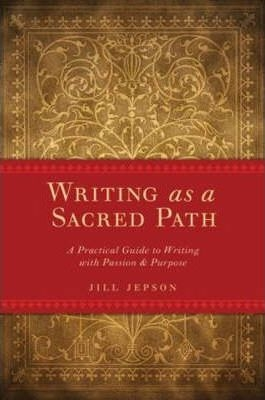 Writing as a Sacred Path: A Practical Guide to Writing With Passion & Purpose by Jill Jepson