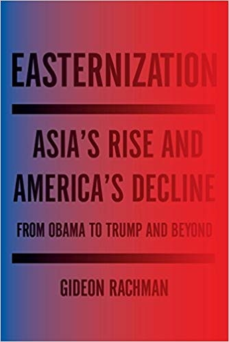 Easternization : Asia's Rise and America's Decline from Obama to Trump and Beyond by Gideon Rachman