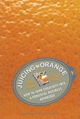 Juicing the Orange : How to Turn Creativity into a Powerful Business Advantage by Pat Fallon / Fred Senn