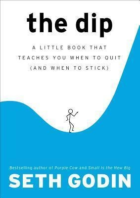 The Dip : A Little Book That Teaches You When to Quit (and When to Stick) by Seth Godin