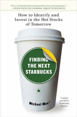 Finding The Next Starbucks : How to Identify and Invest in the Hot Stocks of Tomorrow by Michael Moe