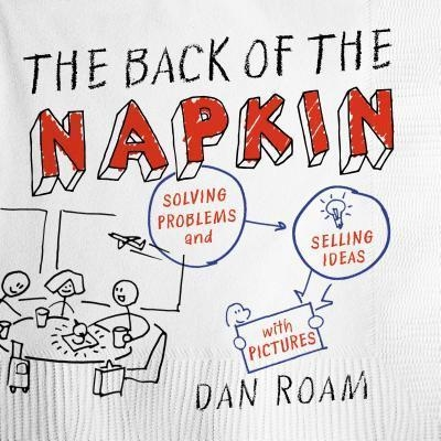 The Back of the Napkin : Solving Problems and Selling Ideas with Pictures by Dan Roam