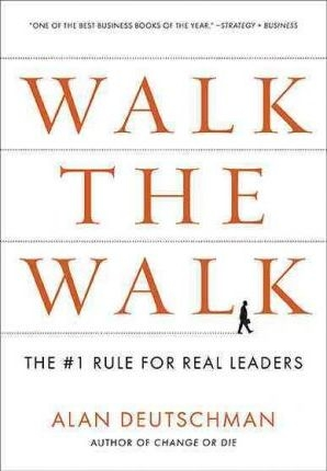 Walk the Walk: The #1 Rule for Real Leaders by Alan Deutschman