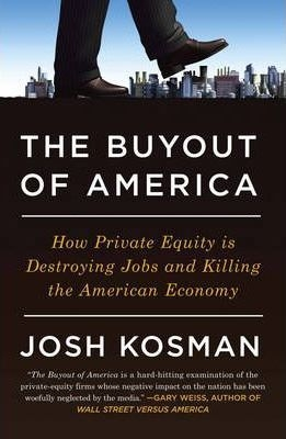 The Buyout Of America : How Private Equity is Destroying Jobs and Killing the American Economy by Josh Kosman
