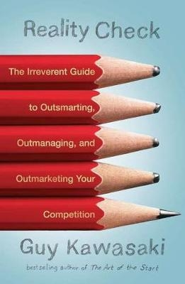 Reality Check : The Irreverent Guide to Outsmarting, Outmanaging, and Outmarketing Your Competition by Guy Kawasaki