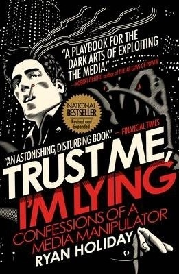 Trust Me, I'm Lying : Confessions of a Media Manipulator by Ryan Holiday