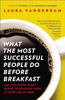What the Most Successful People Do Before Breakfast : And Two Other Short Guides to Achieving More at Work and at Home by Laura Vanderkam