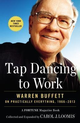 Tap Dancing to Work : Warren Buffett on Practically Everything, 1966-2013 by Carol J Loomis