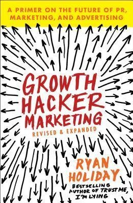 Growth Hacker Marketing : A Primer on the Future of Pr, Marketing, and Advertising by Ryan Holiday