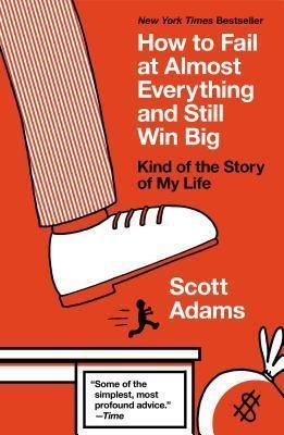 How to Fail at Almost Everything and Still Win Big : Kind of the Story of My Life by Scott Adams