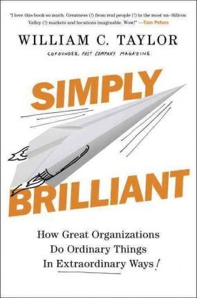 Simply Brilliant : How Great Organizations Do Ordinary Things in Extraordinary Ways by William C. Taylor