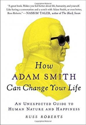 How Adam Smith Can Change Your Life : An Unexpected Guide to Human Nature and Happiness by Russ Roberts