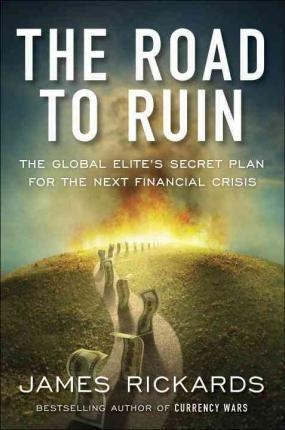 The Road to Ruin : The Global Elites' Secret Plan for the Next Financial Crisis by James Rickards