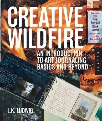 Creative Wildfire : An Introduction to Art Journaling - Basics and Beyond