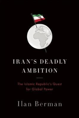 Iran's Deadly Ambition : The Islamic Republic's Quest for Global Power by Ilan Berman