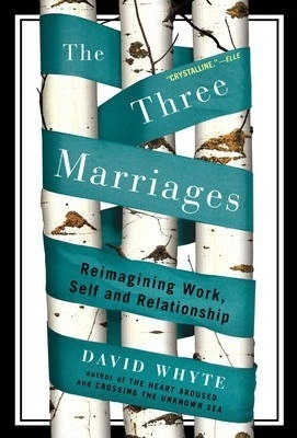 The Three Marriages : Reimagining Work, Self and Relationship by David Whyte