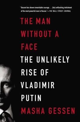 The Man Without a Face : The Unlikely Rise of Vladimir Putin by Masha Gessen