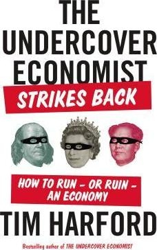The Undercover Economist Strikes Back : How to Run--Or Ruin--An Economy by Tim Harford