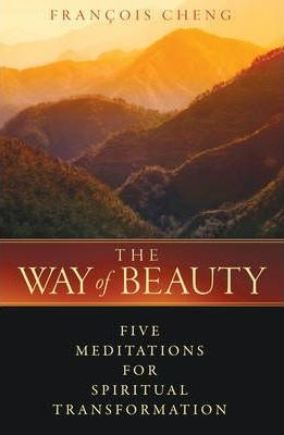 The Way of Beauty: Five Meditations for Spiritual Transformation by Francois Cheng