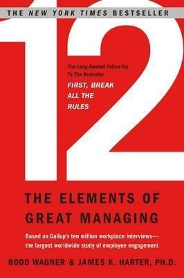 12 : The Elements of Great Managing by Rodd Wagner, James K. Harter