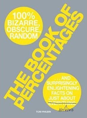 The Book of Percentages : Over 500 Bizarre, Obscure, Random, Surprising, and 100 Per Cent Enlightening Facts on Just About Nothing