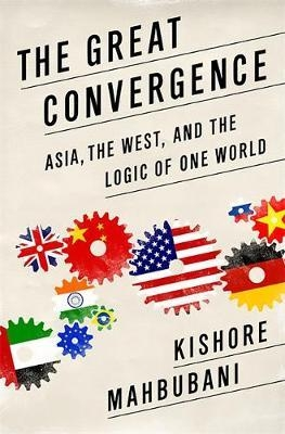 The Great Convergence : Asia, the West, and the Logic of One World by Kishore Mahbubani