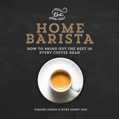 The Home Barista : How to Bring Out the Best in Every Coffee Bean