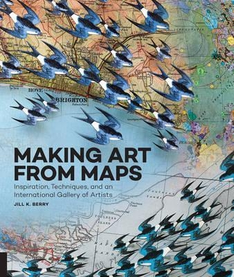 Making Art From Maps : Inspiration, Techniques, and an International Gallery of Artists