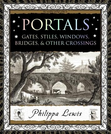 Portals : Gates, Stiles, Windows, Bridges & Other Crossings by Philippa Lewis