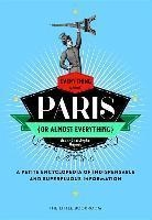 Everything (Or Almost Everything) About Paris : A Petite Encyclopedia Of Indispensable And Superfluous Information