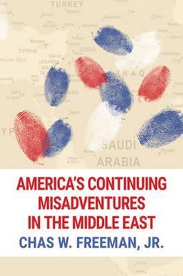 America's Continuing Misadventures in the Middle East by Chas W. Freeman