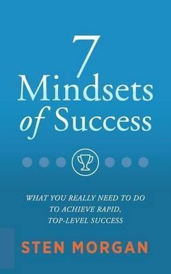 7 Mindsets of Success : What You Really Need to Do to Achieve Rapid, Top-Level Success by Sten Morgan