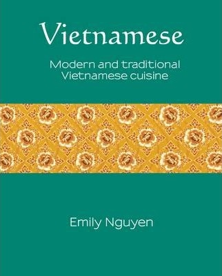 Vietnamese: Modern and traditional Vietnamese cuisine (Silk) by Emily Nguyen