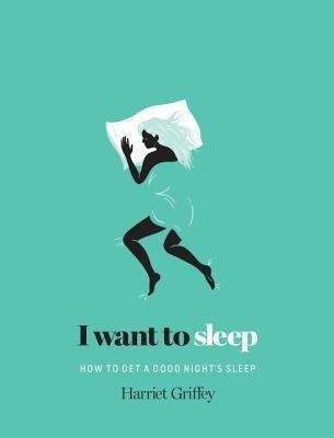 I Want to Sleep : How to get a Good Night's Sleep by Harriet Griffey