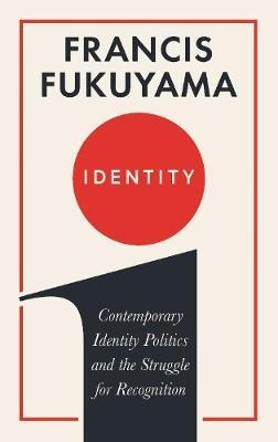 Identity The Demand for Dignity and the Politics of Resentment by Francis Fukuyama